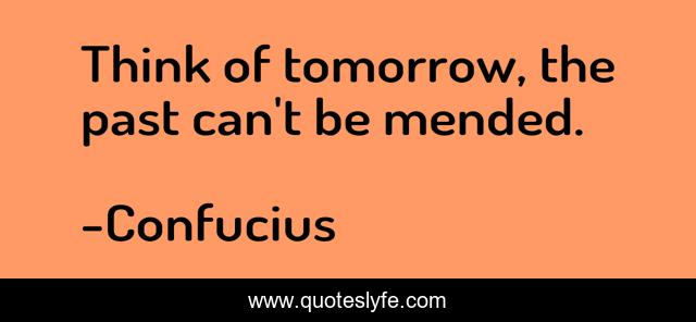 Think of tomorrow, the past can't be mended.