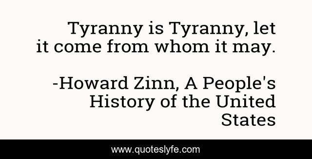 Tyranny is Tyranny, let it come from whom it may.