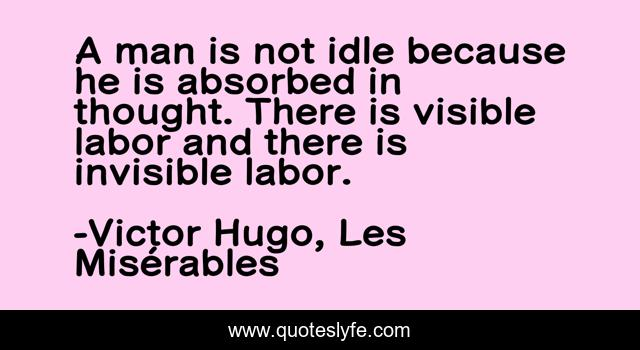 A man is not idle because he is absorbed in thought. There is visible labor and there is invisible labor.