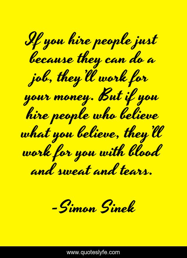 If you hire people just because they can do a job, they'll work for your money. But if you hire people who believe what you believe, they'll work for you with blood and sweat and tears.