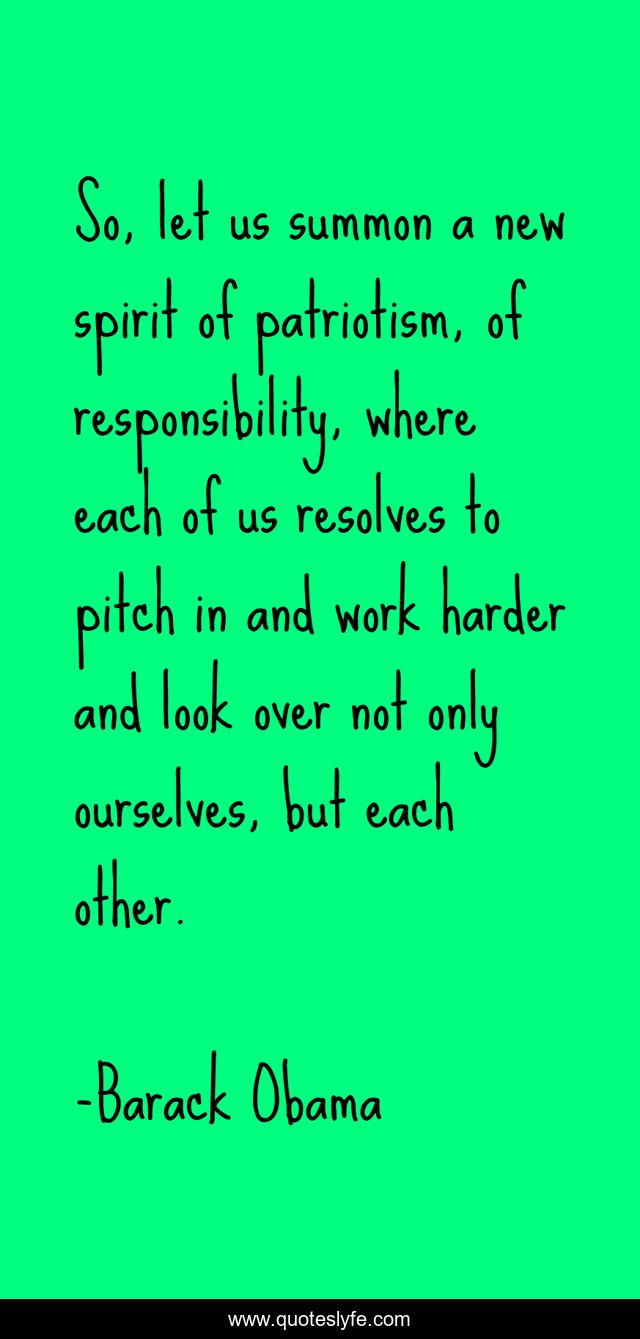 So, let us summon a new spirit of patriotism, of responsibility, where each of us resolves to pitch in and work harder and look over not only ourselves, but each other.
