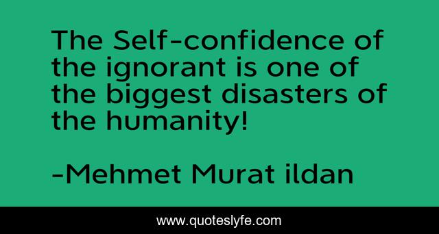The Self-confidence of the ignorant is one of the biggest disasters of the humanity!