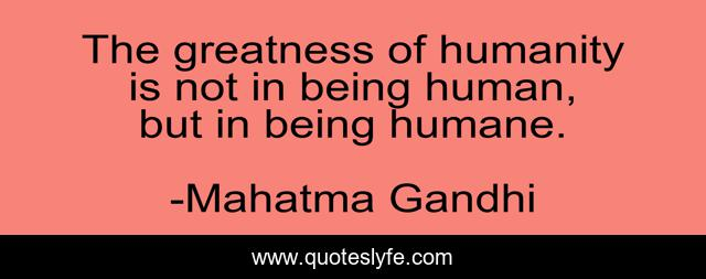 The greatness of humanity is not in being human, but in being humane.