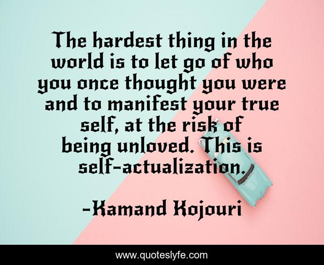 The hardest thing in the world is to let go of who you once thought you were and to manifest your true self, at the risk of being unloved. This is self-actualization.