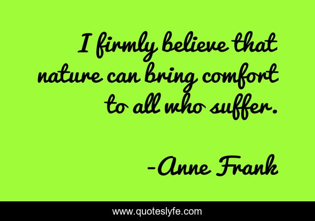 I firmly believe that nature can bring comfort to all who suffer.