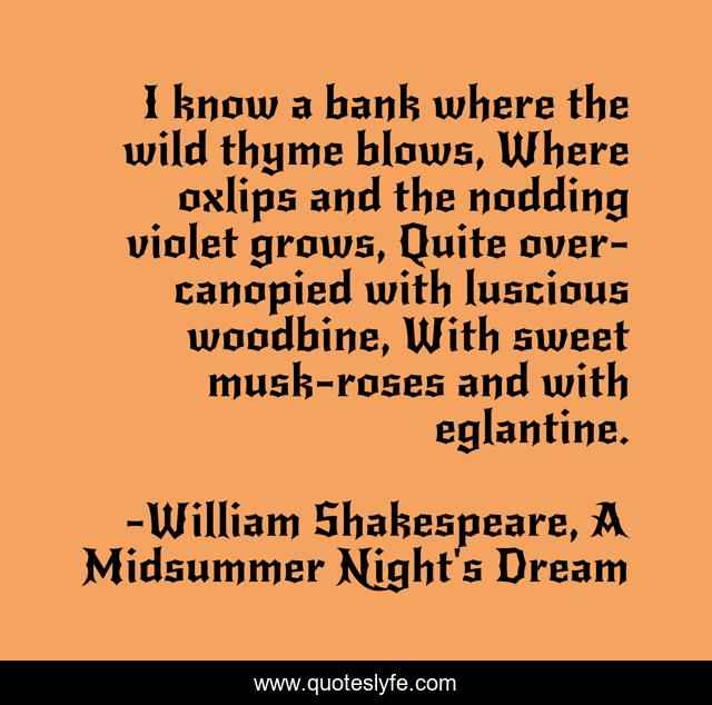 I know a bank where the wild thyme blows, Where oxlips and the nodding violet grows, Quite over-canopied with luscious woodbine, With sweet musk-roses and with eglantine.