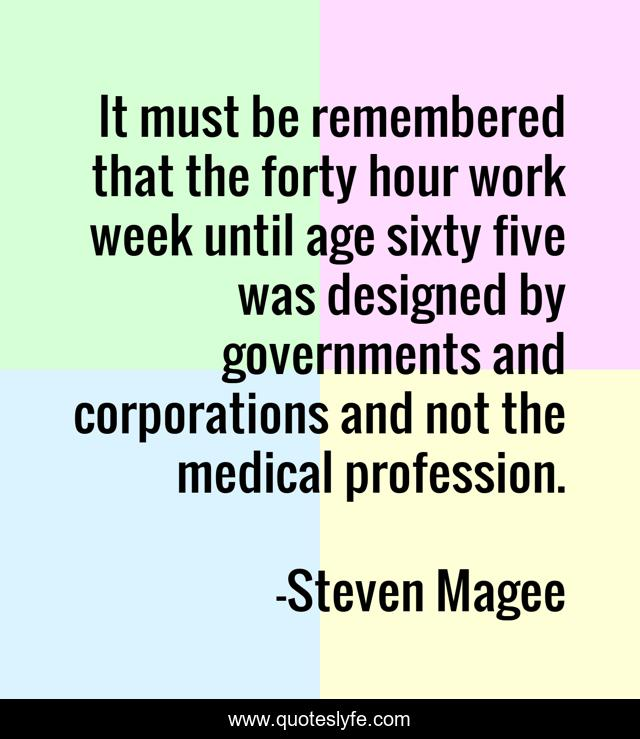 It must be remembered that the forty hour work week until age sixty five was designed by governments and corporations and not the medical profession.