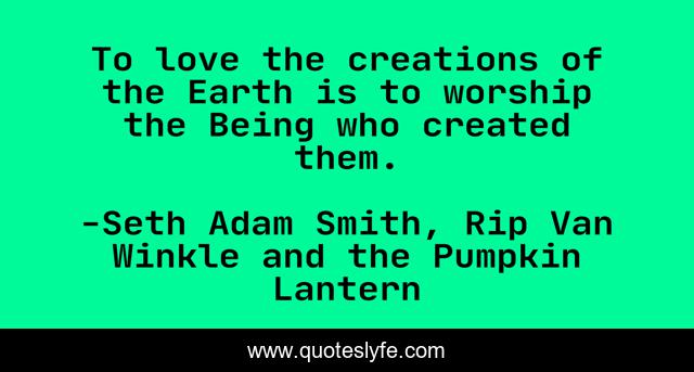 To love the creations of the Earth is to worship the Being who created them.