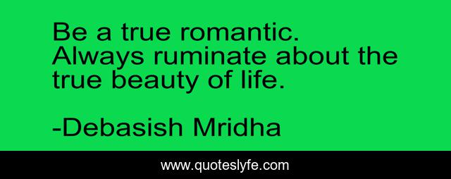 Be a true romantic. Always ruminate about the true beauty of life.