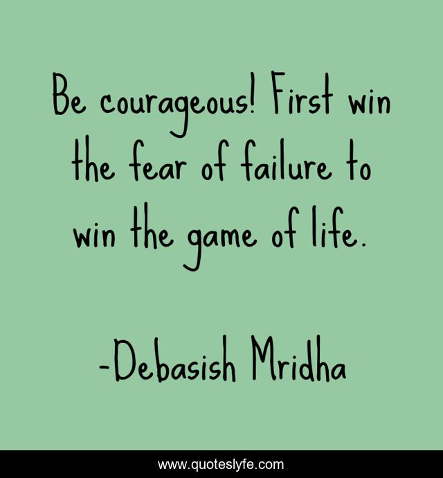 Be courageous! First win the fear of failure to win the game of life.