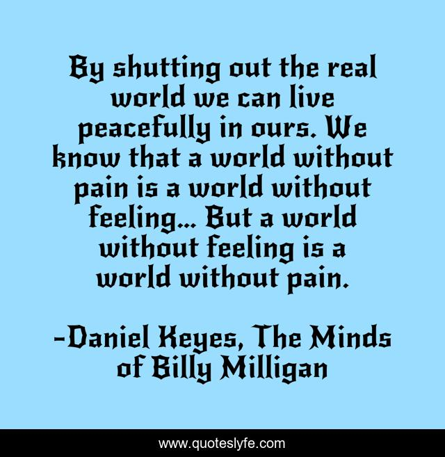 By shutting out the real world we can live peacefully in ours. We know that a world without pain is a world without feeling… But a world without feeling is a world without pain.
