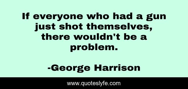 If everyone who had a gun just shot themselves, there wouldn't be a problem.