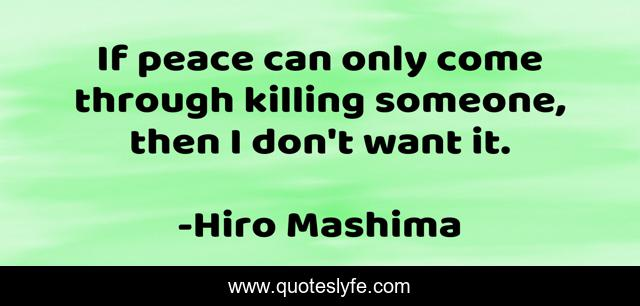 If peace can only come through killing someone, then I don't want it.