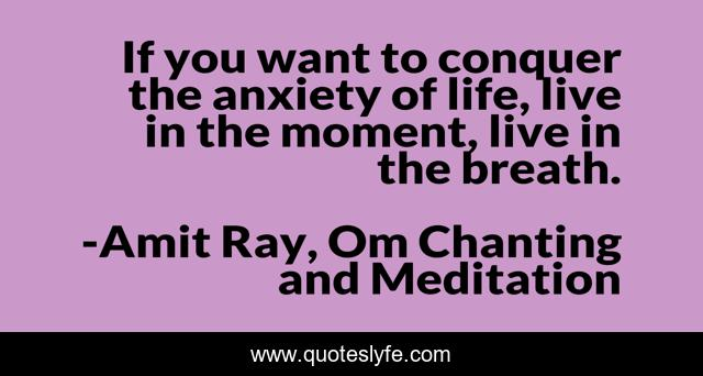 If you want to conquer the anxiety of life, live in the moment, live in the breath.