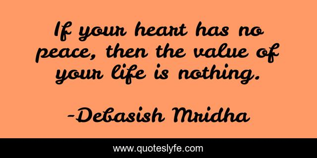 If your heart has no peace, then the value of your life is nothing.