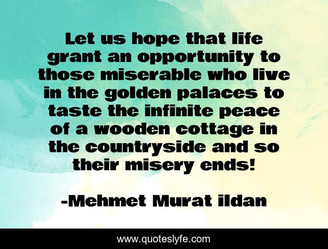 Let us hope that life grant an opportunity to those miserable who live in the golden palaces to taste the infinite peace of a wooden cottage in the countryside and so their misery ends!