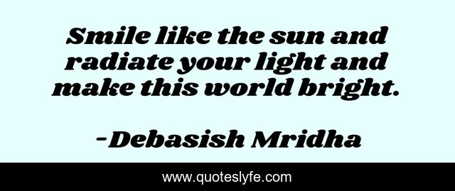 Smile like the sun and radiate your light and make this world bright.