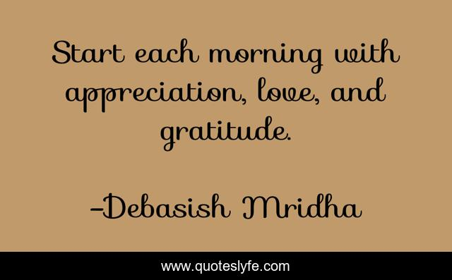 Start each morning with appreciation, love, and gratitude.