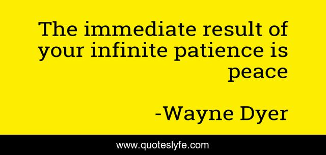 The immediate result of your infinite patience is peace