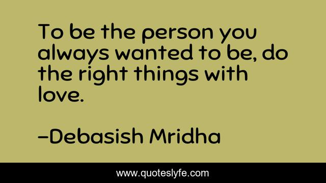 To be the person you always wanted to be, do the right things with love.