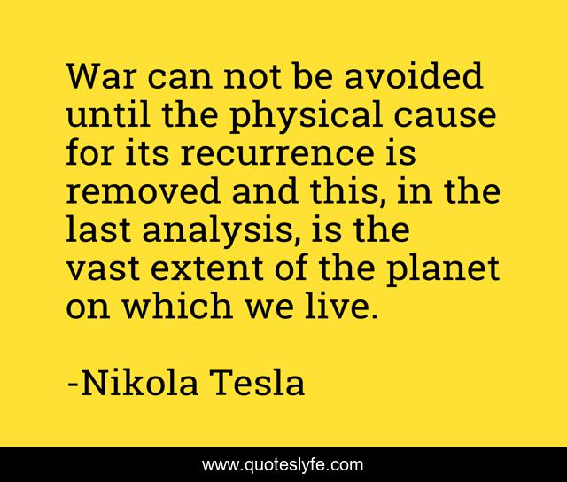 War can not be avoided until the physical cause for its recurrence is removed and this, in the last analysis, is the vast extent of the planet on which we live.