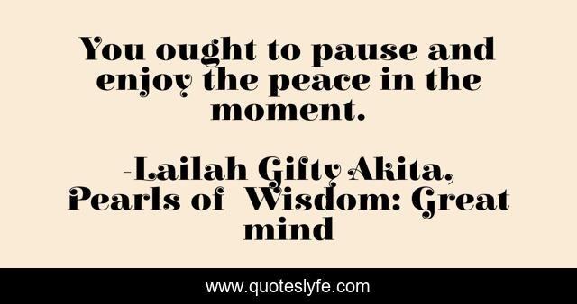You ought to pause and enjoy the peace in the moment.