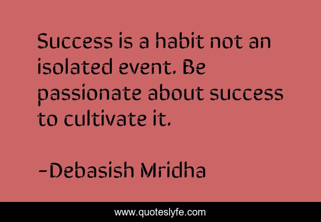 Success is a habit not an isolated event. Be passionate about success to cultivate it.