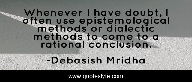 Whenever I have doubt, I often use epistemological methods or dialectic methods to come to a rational conclusion.