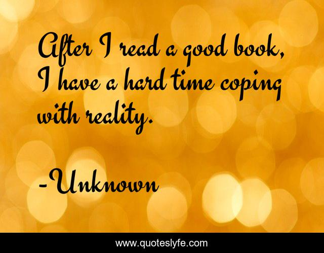 After I read a good book, I have a hard time coping with reality.