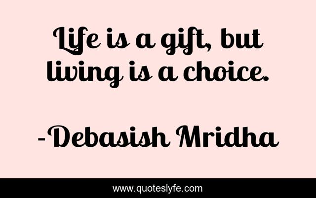 Life is a gift, but living is a choice.