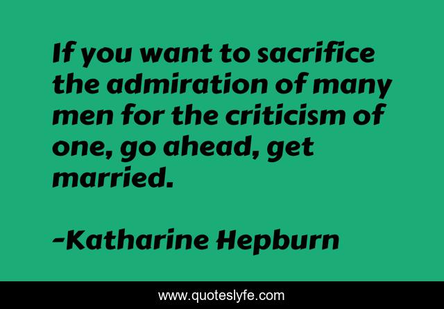 If you want to sacrifice the admiration of many men for the criticism of one, go ahead, get married.