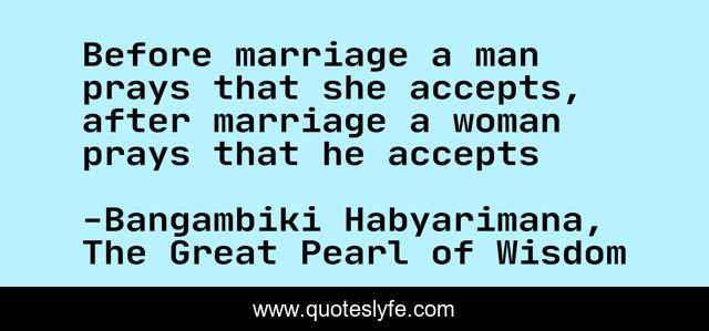 Before marriage a man prays that she accepts, after marriage a woman prays that he accepts
