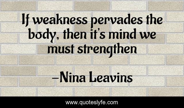 If weakness pervades the body, then it's mind we must strengthen