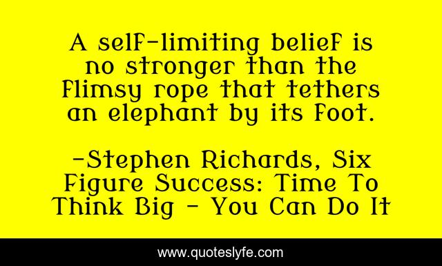 A self-limiting belief is no stronger than the flimsy rope that tethers an elephant by its foot.