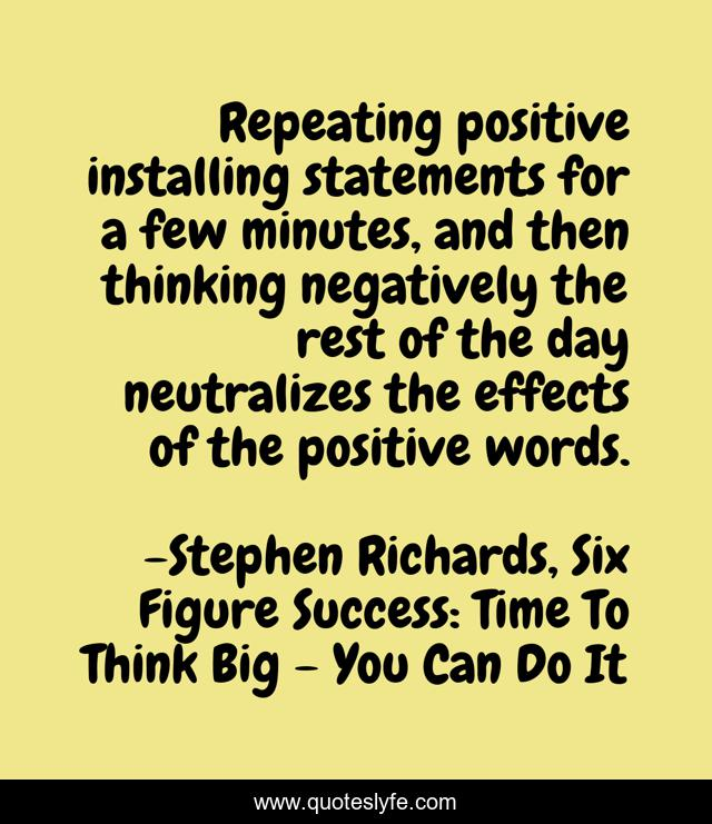 Repeating positive installing statements for a few minutes, and then thinking negatively the rest of the day neutralizes the effects of the positive words.