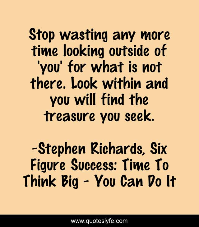 Stop wasting any more time looking outside of 'you' for what is not there. Look within and you will find the treasure you seek.