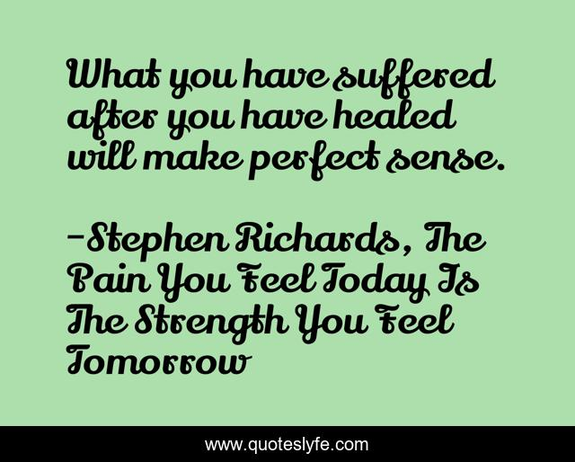 What you have suffered after you have healed will make perfect sense.