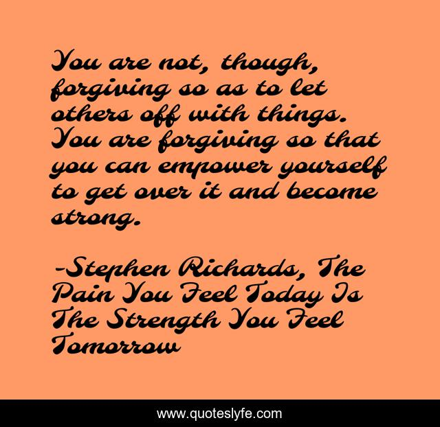 You are not, though, forgiving so as to let others off with things. You are forgiving so that you can empower yourself to get over it and become strong.