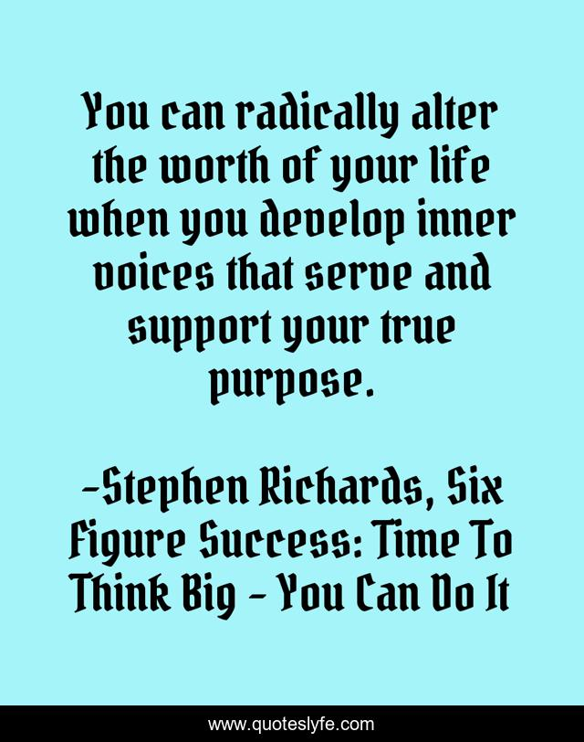 You can radically alter the worth of your life when you develop inner voices that serve and support your true purpose.