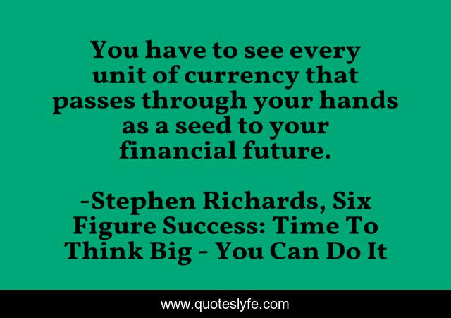 You have to see every unit of currency that passes through your hands as a seed to your financial future.