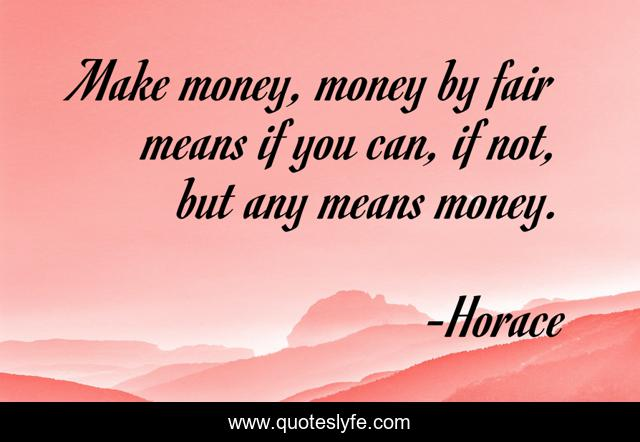 Make money, money by fair means if you can, if not, but any means money.
