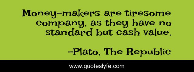 Money-makers are tiresome company, as they have no standard but cash value.