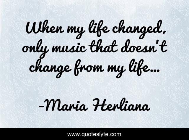 When my life changed, only music that doesn't change from my life…