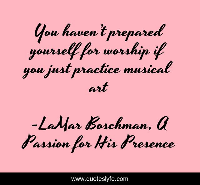You haven't prepared yourself for worship if you just practice musical art