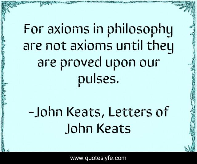 For axioms in philosophy are not axioms until they are proved upon our pulses.