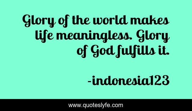 Glory of the world makes life meaningless. Glory of God fulfills it.