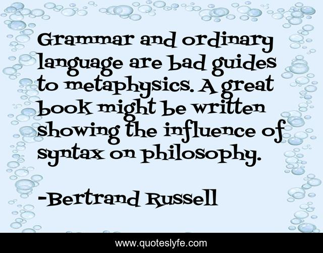 Grammar and ordinary language are bad guides to metaphysics. A great book might be written showing the influence of syntax on philosophy.