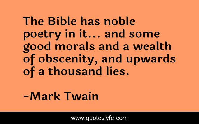 The Bible has noble poetry in it... and some good morals and a wealth of obscenity, and upwards of a thousand lies.