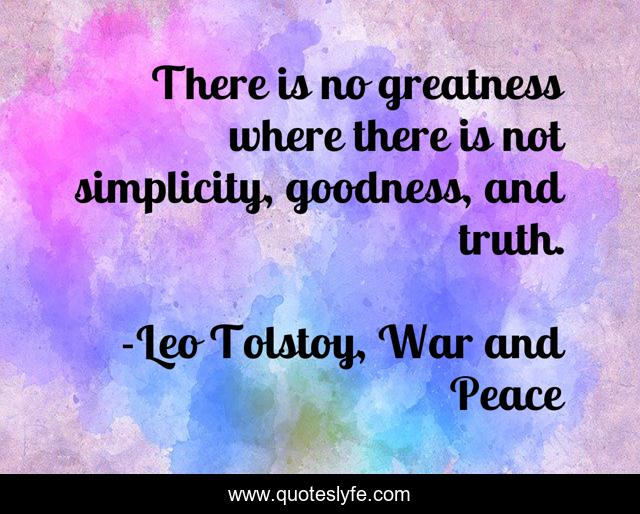 There is no greatness where there is not simplicity, goodness, and truth.