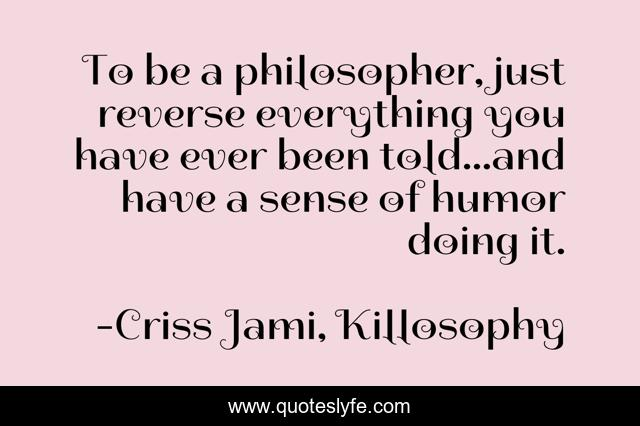 To be a philosopher, just reverse everything you have ever been told...and have a sense of humor doing it.